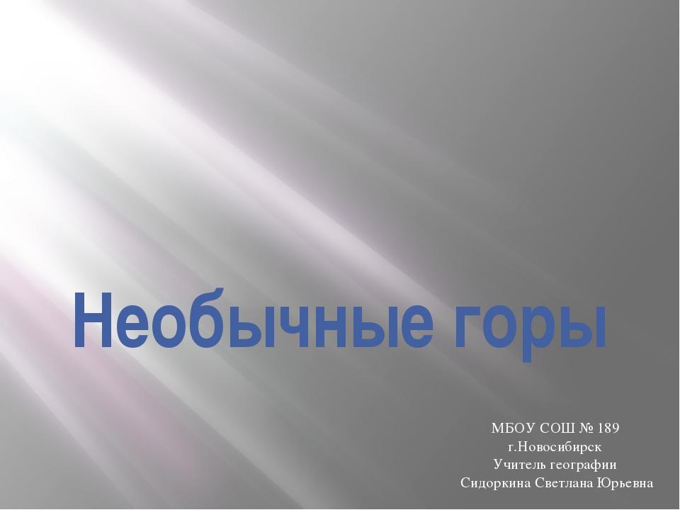 Необычные горы МБОУ СОШ № 189 г.Новосибирск Учитель географии Сидоркина Светл...
