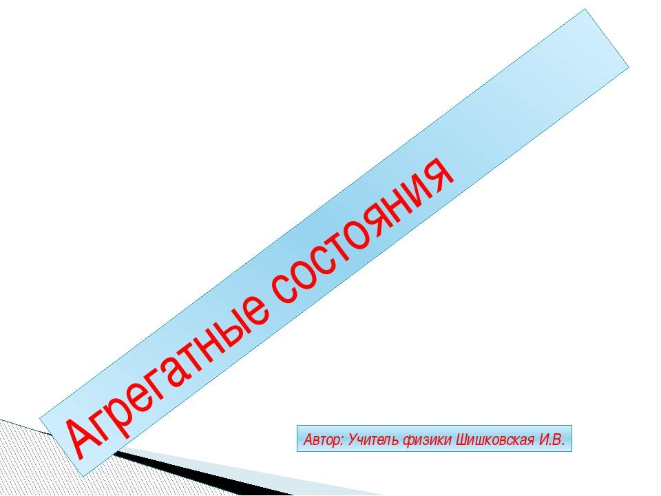 Агрегатные состояния Автор: Учитель физики Шишковская И.В.