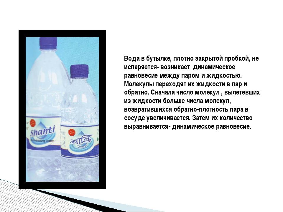 Вода в бутылке, плотно закрытой пробкой, не испаряется- возникает динамическо...