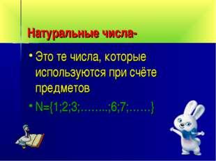 Натуральные числа- Это те числа, которые используются при счёте предметов N={