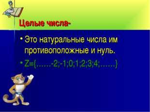 Целые числа- Это натуральные числа им противоположные и нуль. Z={……-2;-1;0;1;