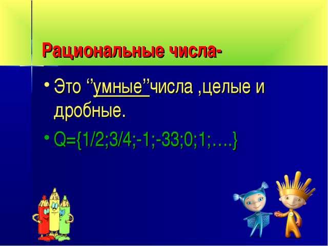 Рациональные числа- Это ''умные''числа ,целые и дробные. Q={1/2;3/4;-1;-33;0;...