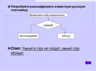 Попробуйте расшифровать известную русскую пословицу Ответ: Умный в гору не по