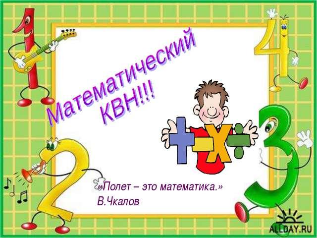 «Полет – это математика.» В.Чкалов