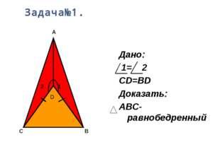 Задача№1. Дано: 1= 2 СD=BD Доказать: ABC- равнобедренный D