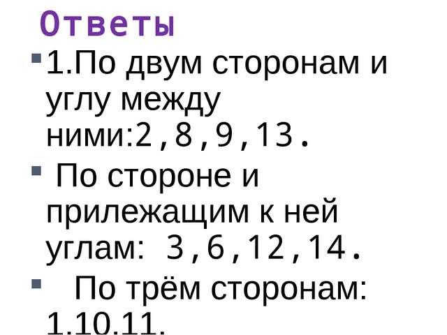Ответы 1.По двум сторонам и углу между ними:2,8,9,13. По стороне и прилежащим...