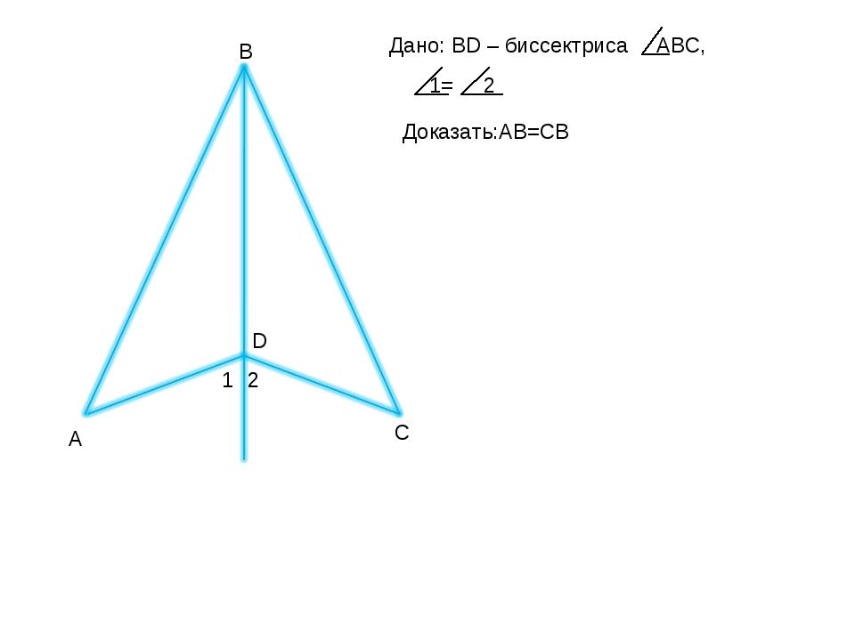 А Дано: BD – биссектриса ABC, 1= 2 Доказать:AB=CB