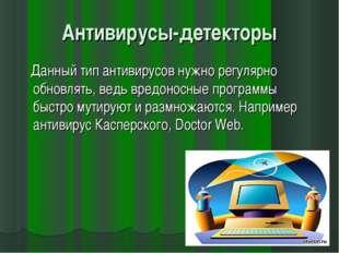 Антивирусы-детекторы Данный тип антивирусов нужно регулярно обновлять, ведь в
