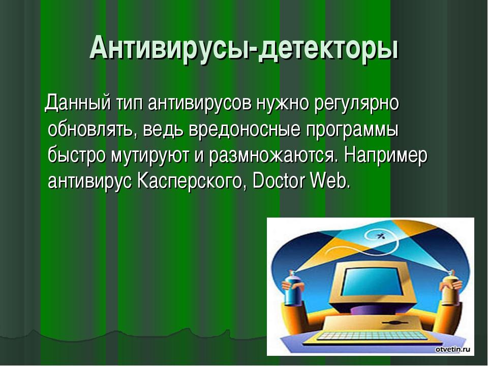Антивирусы-детекторы Данный тип антивирусов нужно регулярно обновлять, ведь в...