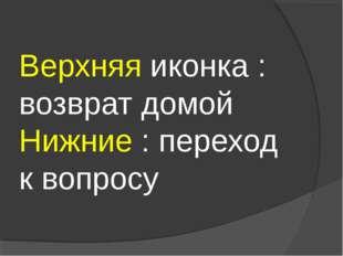Верхняя иконка : возврат домой Нижние : переход к вопросу
