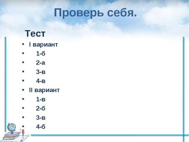 Проверь себя. Тест I вариант 1-б 2-а 3-в 4-в II вариант 1-в 2-б 3-в 4-б