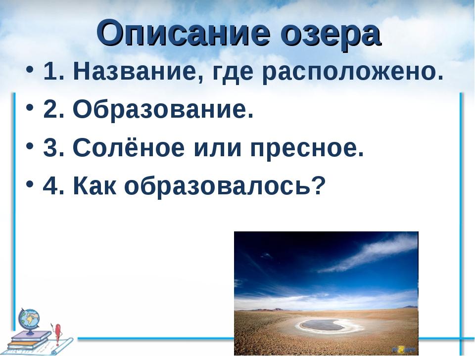 Описание озера 1. Название, где расположено. 2. Образование. 3. Солёное или п...