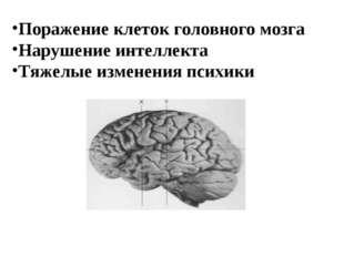 Поражение клеток головного мозга Нарушение интеллекта Тяжелые изменения психи