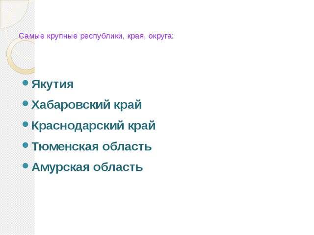 Самые крупные республики, края, округа: Якутия Хабаровский край Краснодарский...