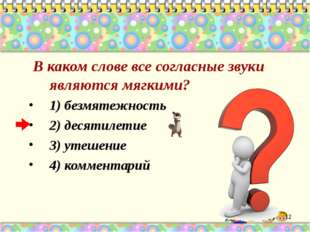 В каком слове все согласные звуки являются мягкими? 1) безмятежность 2) деся