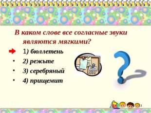 В каком слове все согласные звуки являются мягкими? 1) бюллетень 2) режьте 3