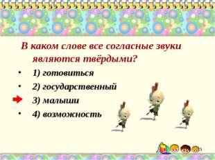 В каком слове все согласные звуки являются твёрдыми? 1) готовиться 2) госуда