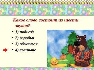 Какое слово состоит из шести звуков? 1) подъезд 2) воробьи 3) обжечься 4) съ