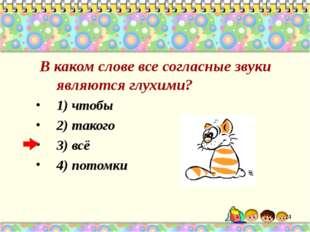 В каком слове все согласные звуки являются глухими? 1) чтобы 2) такого 3) вс