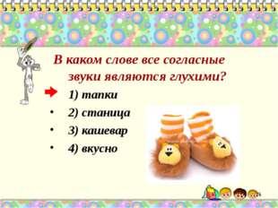 В каком слове все согласные звуки являются глухими? 1) тапки 2) станица 3) к