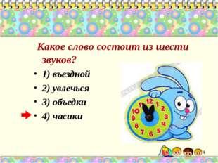 Какое слово состоит из шести звуков? 1) въездной 2) увлечься 3) объедки 4) ч