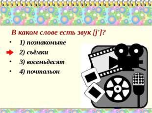 В каком слове есть звук [j']? 1) познакомьте 2) съёмки 3) восемьдесят 4) поч