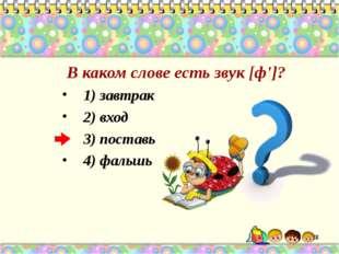 В каком слове есть звук [ф']? 1) завтрак 2) вход 3) поставь 4) фальшь