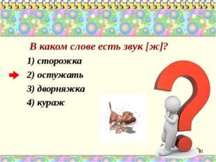 В каком слове есть звук [ж]? 1) сторожка 2) остужать 3) дворняжка 4) кураж