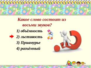 Какое слово состоит из восьми звуков? 1) объёмность 2) льстивость 3) Приамур