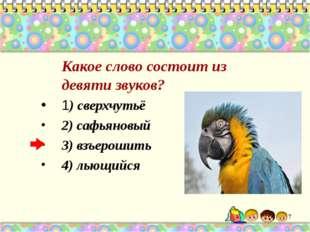Какое слово состоит из девяти звуков? 1) сверхчутьё 2) сафьяновый 3) взъерош