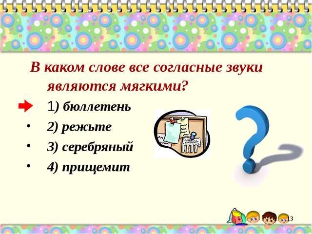 В каком слове все согласные звуки являются мягкими? 1) бюллетень 2) режьте 3...