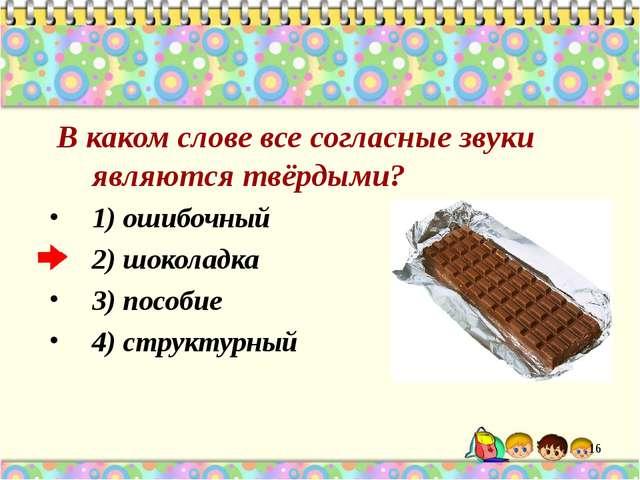 В каком слове все согласные звуки являются твёрдыми? 1) ошибочный 2) шоколад...