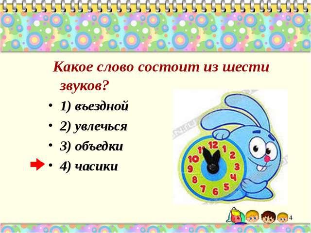 Какое слово состоит из шести звуков? 1) въездной 2) увлечься 3) объедки 4) ч...