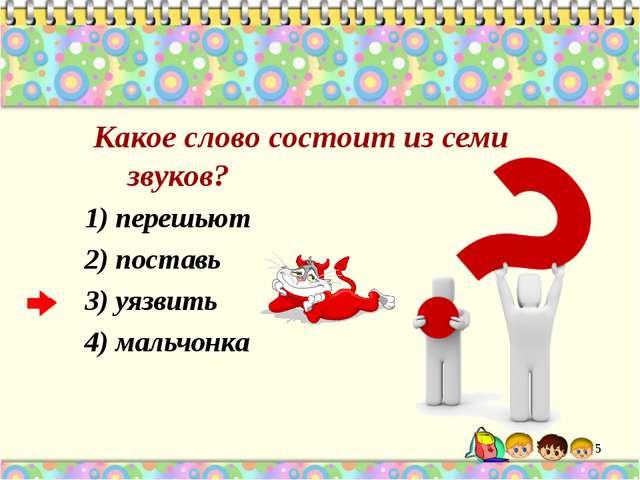 Какое слово состоит из семи звуков? 1) перешьют 2) поставь 3) уязвить 4) мал...