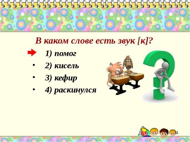 В каком слове есть звук [к]? 1) помог 2) кисель 3) кефир 4) раскинулся