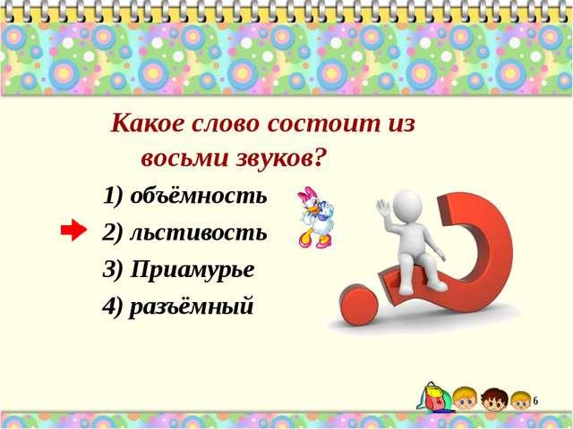 Какое слово состоит из восьми звуков? 1) объёмность 2) льстивость 3) Приамур...