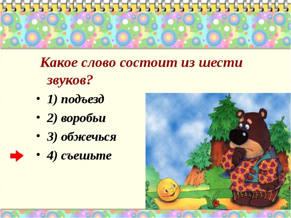 Какое слово состоит из шести звуков? 1) подъезд 2) воробьи 3) обжечься 4) съ...