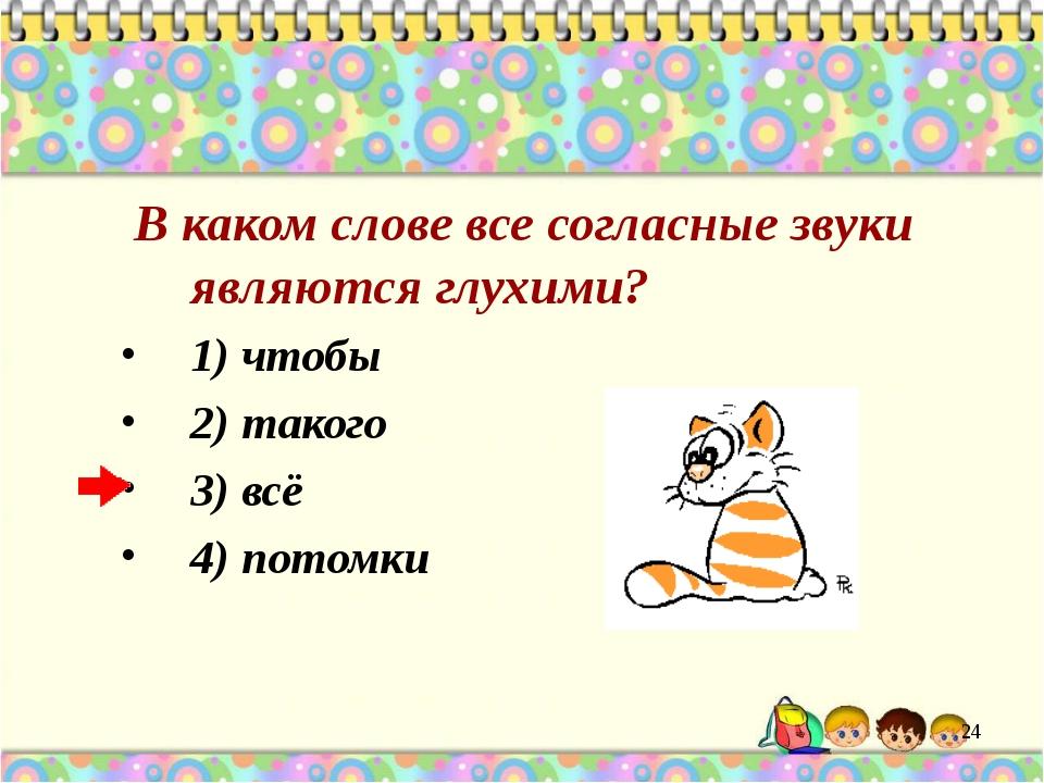 В каком слове все согласные звуки являются глухими? 1) чтобы 2) такого 3) вс...