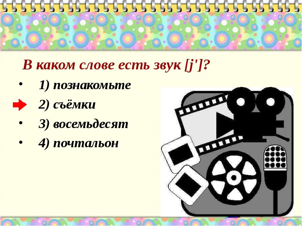 В каком слове есть звук [j']? 1) познакомьте 2) съёмки 3) восемьдесят 4) поч...