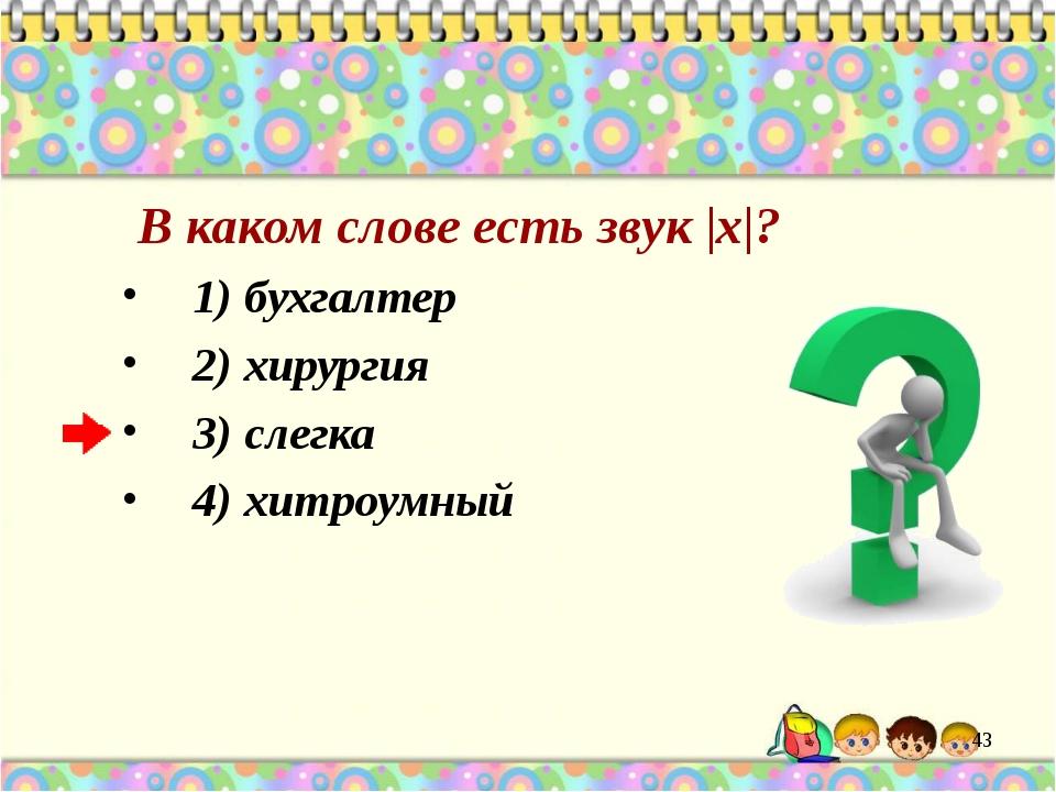 В каком слове есть звук |х|? 1) бухгалтер 2) хирургия 3) слегка 4) хитроумный
