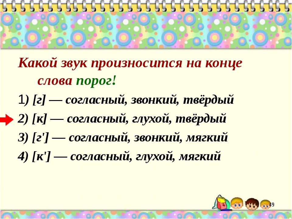 Какой звук произносится на конце слова порог! 1) [г] — согласный, звонкий, тв...