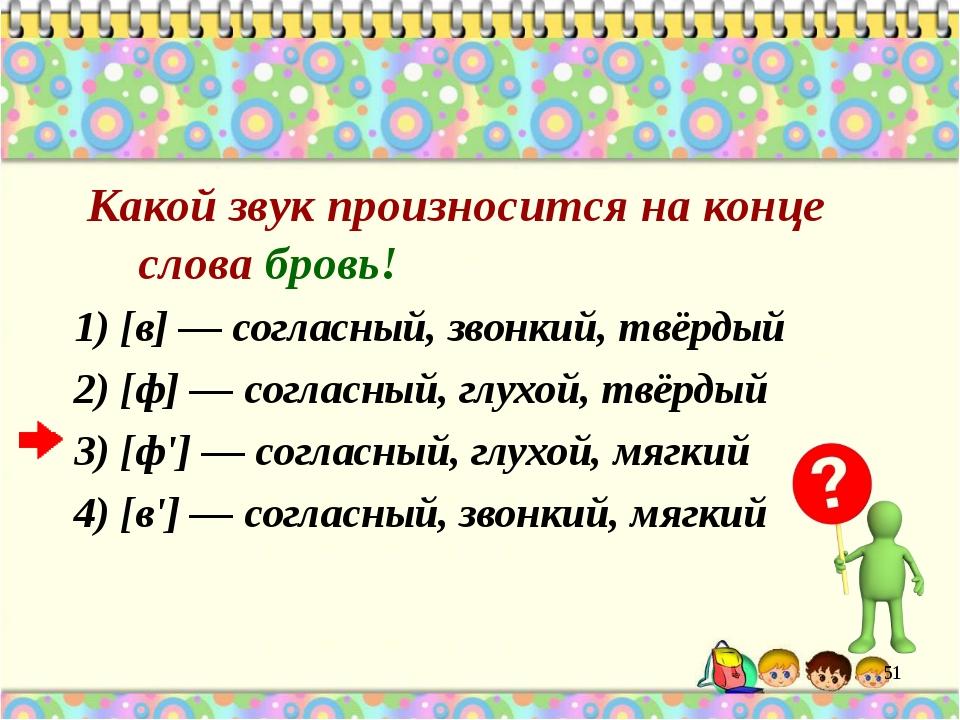 Какой звук произносится на конце слова бровь! 1) [в] — согласный, звонкий, т...