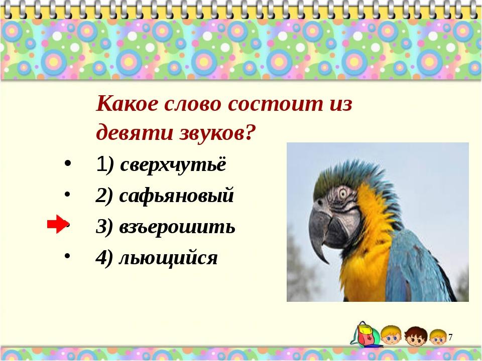 Какое слово состоит из девяти звуков? 1) сверхчутьё 2) сафьяновый 3) взъерош...