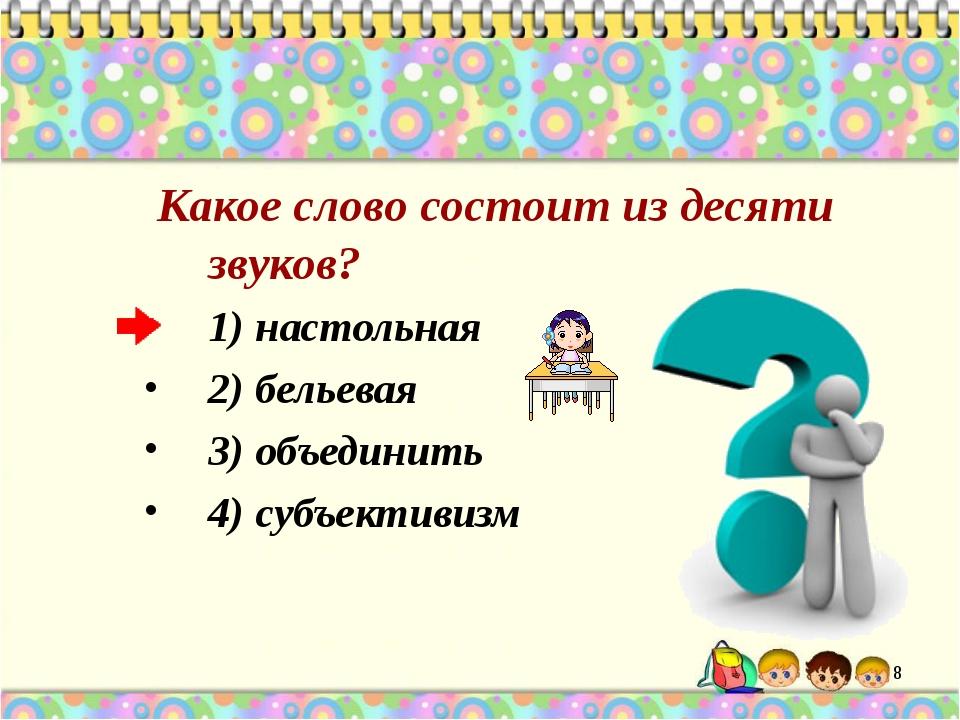 Какое слово состоит из десяти звуков? 1) настольная 2) бельевая 3) объединит...