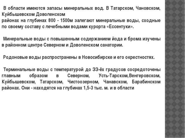 В области имеются запасы минеральных вод. В Татарском, Чановском, Куйбышевск...