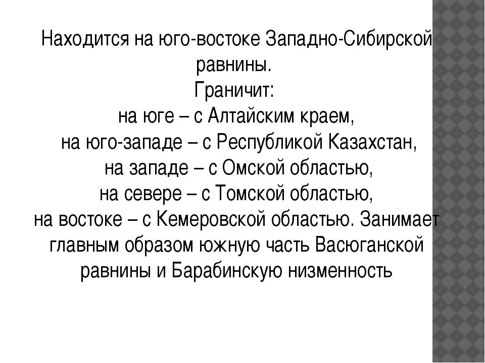 . Находится на юго-востоке Западно-Сибирской равнины. Граничит: на юге – с А...