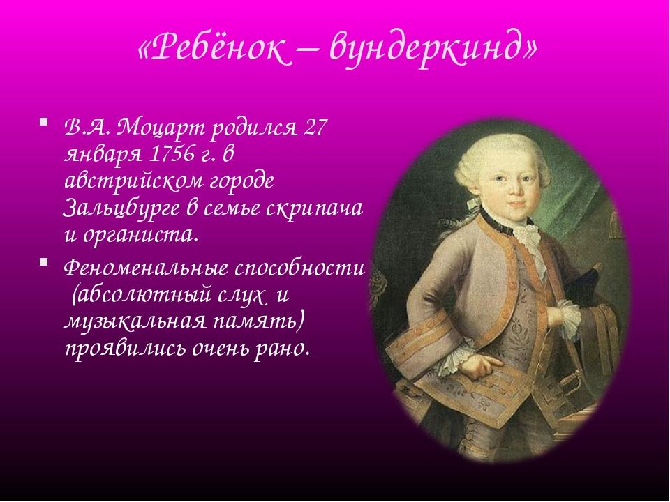 «Ребёнок – вундеркинд» В.А. Моцарт родился 27 января 1756 г. в австрийском го...