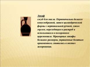 Лекиф сосуд для масла. Первоначально делался конусообразной, затем цилиндриче
