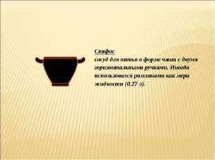 Скифос сосуд для питья в форме чаши с двумя горизонтальными ручками. Иногда и