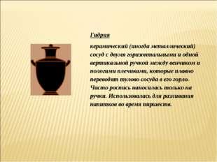 Гидрия керамический (иногда металлический) сосуд с двумя горизонтальными и од